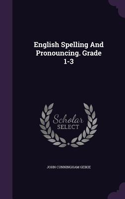 English Spelling and Pronouncing. Grade 1-3 John Cunningham Geikie