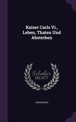 Kaiser Carls VI., Leben, Thaten Und Absterben  by  Anonymous