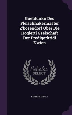 Guetdunkn Des Fleischhakermaster ZBosendorf Uber Die Hoglerti Gselschaft Der Predigerkridi ZWien  by  Barthme Uhatzi