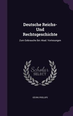 Deutsche Reichs- Und Rechtsgeschichte: Zum Gebrauche Bei Akad. Vorlesungen  by  Georg Phillips