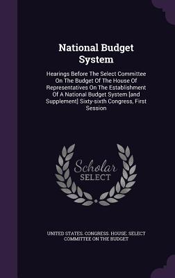 National Budget System: Hearings Before the Select Committee on the Budget of the House of Representatives on the Establishment of a National Budget System [And Supplement] Sixty-Sixth Congress, First Session  by  United States Congress House Select C