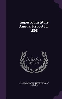 Imperial Institute Annual Report for 1893  by  Commonwealth Institute (Great Britain)