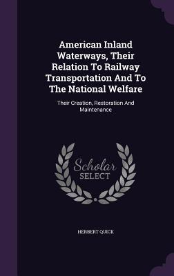 American Inland Waterways, Their Relation to Railway Transportation and to the National Welfare: Their Creation, Restoration and Maintenance  by  Herbert Quick