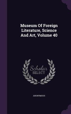 Museum of Foreign Literature, Science and Art, Volume 40 Anonymous