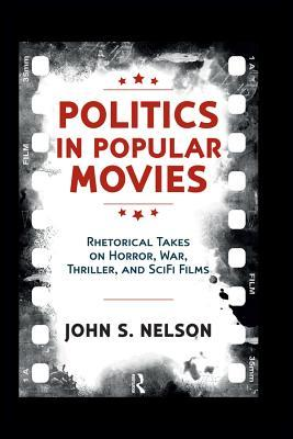Politics in Popular Movies: Rhetorical Takes on Horror, War, Thriller, and Sci-Fi Films  by  John S Nelson