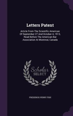 Letters Patent: Article from the Scientific American of September 27 and October 4, 1913, Read Before the American Bar Association at Montreal, Canada Frederick Perry Fish