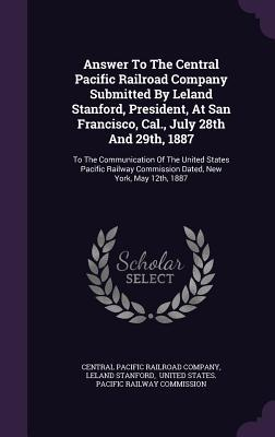 Answer to the Central Pacific Railroad Company Submitted  by  Leland Stanford, President, at San Francisco, Cal., July 28th and 29th, 1887: To the Communication of the United States Pacific Railway Commission Dated, New York, May 12th, 1887 by Leland Stanford