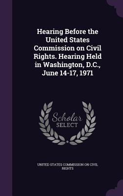 Hearing Before the United States Commission on Civil Rights. Hearing Held in Washington, D.C., June 14-17, 1971  by  United States Commission on Civil Rights