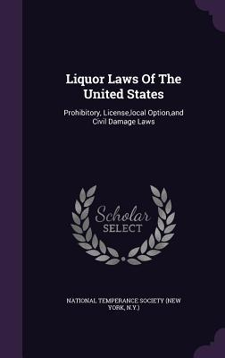 Liquor Laws of the United States: Prohibitory, License, Local Option, and Civil Damage Laws N National Temperance Society (New York