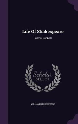 Life of Shakespeare: Poems, Sonnets William Shakespeare