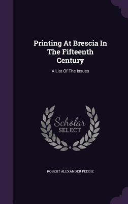 Printing at Brescia in the Fifteenth Century: A List of the Issues  by  Robert Alexander Peddie