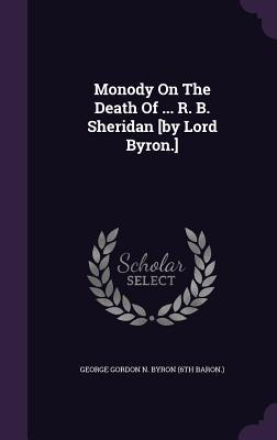 Monody on the Death of ... R. B. Sheridan [By Lord Byron.] George Gordon Byron