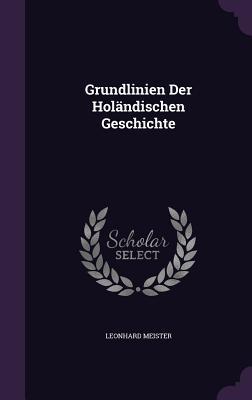 Grundlinien Der Holandischen Geschichte  by  Leonhard Meister