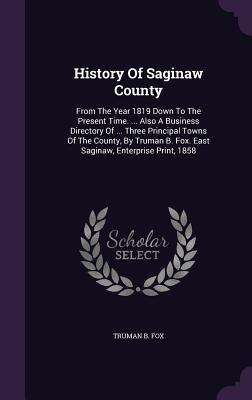 History of Saginaw County: From the Year 1819 Down to the Present Time. ... Also a Business Directory of ... Three Principal Towns of the County,  by  Truman B. Fox. East Saginaw, Enterprise Print, 1858 by Truman B Fox