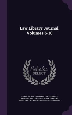 Law Library Journal, Volumes 6-10 American Association of Law Libraries