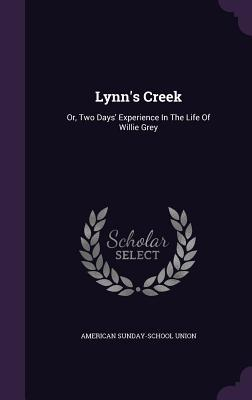 Lynns Creek: Or, Two Days Experience in the Life of Willie Grey American Sunday-School Union