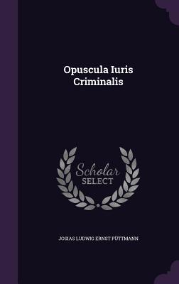 Opuscula Iuris Criminalis  by  Josias Ludwig Ernst Puttmann