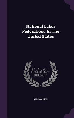 National Labor Federations in the United States  by  William Kirk