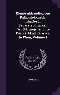 Kleine Abhandlungen Palaontologisch. Inhaltes in Separatabdrucken Der Sitzungsberichte Der Kk Akad. D. Wiss. in Wien, Volume 1 Felix Karrer