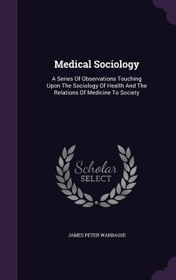 Medical Sociology: A Series of Observations Touching Upon the Sociology of Health and the Relations of Medicine to Society  by  James Peter Warbasse