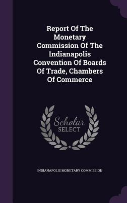 Report of the Monetary Commission of the Indianapolis Convention of Boards of Trade, Chambers of Commerce  by  Indianapolis Monetary Commission