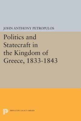 Politics and Statecraft in the Kingdom of Greece, 1833-1843 John Anthony Petropulos