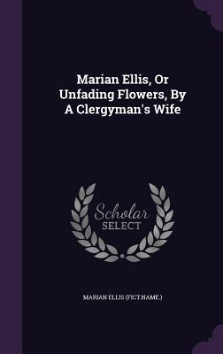 Marian Ellis, or Unfading Flowers,  by  a Clergymans Wife by Marian Ellis (Fict Name )