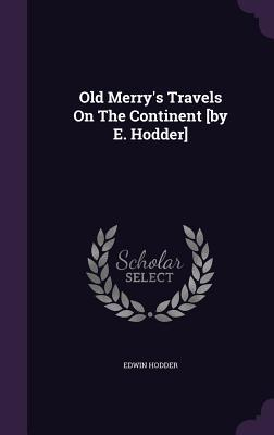 Old Merrys Travels on the Continent [By E. Hodder]  by  Edwin Hodder  Ed