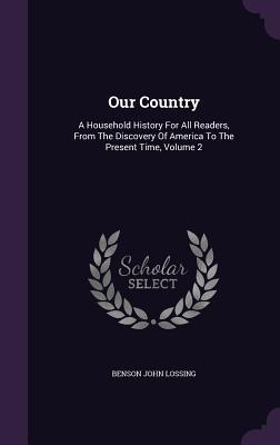 Our Country: A Household History for All Readers, from the Discovery of America to the Present Time, Volume 2 Benson John Lossing