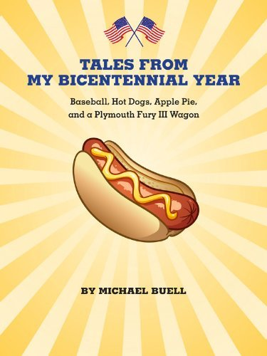 Tales from my Bicentennial Year: Baseball, Hot Dogs, Apple Pie, and a Plymouth Fury III Michael Buell