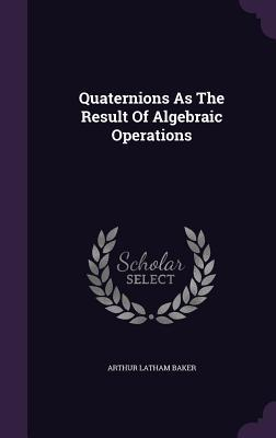 Quaternions as the Result of Algebraic Operations  by  Arthur Latham Baker