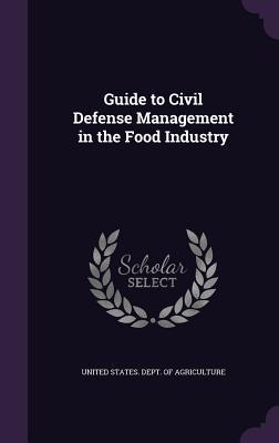 Guide to Civil Defense Management in the Food Industry  by  United States Dept of Agriculture