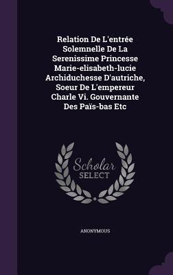 Relation de LEntree Solemnelle de La Serenissime Princesse Marie-Elisabeth-Lucie Archiduchesse DAutriche, Soeur de LEmpereur Charle VI. Gouvernante Des Pais-Bas Etc  by  Anonymous