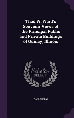 Thad W. Wards Souvenir Views of the Principal Public and Private Buildings of Quincy, Illinois  by  Thad W Ward