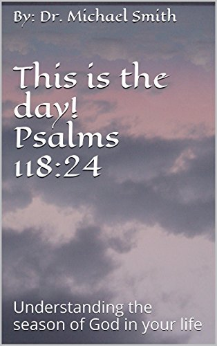 This is the day! Psalms 118:24: Understanding the season of God in your life By: Dr. Michael Smith