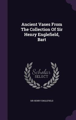 Ancient Vases from the Collection of Sir Henry Englefield, Bart  by  Sir Henry Englefield