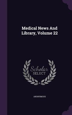 Medical News and Library, Volume 22 Anonymous