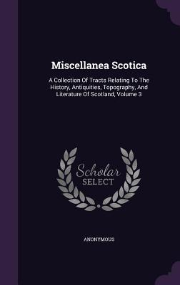 Miscellanea Scotica: A Collection of Tracts Relating to the History, Antiquities, Topography, and Literature of Scotland, Volume 3 Anonymous