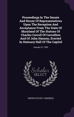 Proceedings in the Senate and House of Representatives Upon the Reception and Acceptance from the State of Maryland of the Statues of Charles Carroll of Carrollton and of John Hanson, Erected in Statuary Hall of the Capitol: January 31, 1903 United States Congress