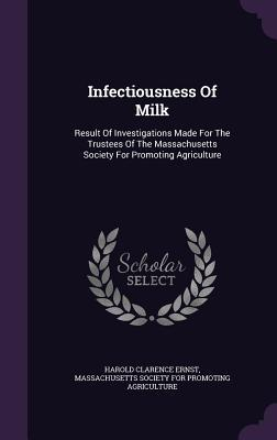 Infectiousness of Milk: Result of Investigations Made for the Trustees of the Massachusetts Society for Promoting Agriculture  by  Harold Clarence Ernst