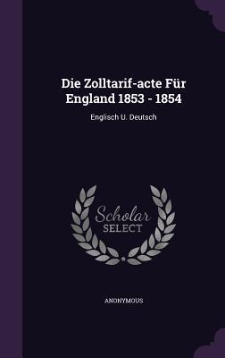 Die Zolltarif-Acte Fur England 1853 - 1854: Englisch U. Deutsch  by  Anonymous