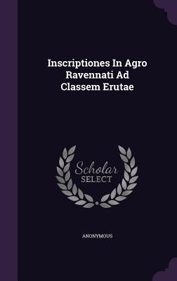 Inscriptiones in Agro Ravennati Ad Classem Erutae Anonymous