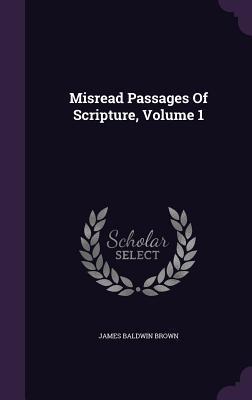 Misread Passages of Scripture, Volume 1  by  James Baldwin Brown