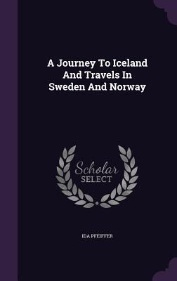 A Journey to Iceland and Travels in Sweden and Norway Ida Pfeiffer