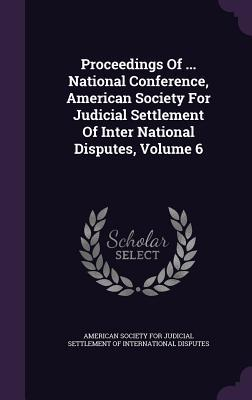 Proceedings of ... National Conference, American Society for Judicial Settlement of Inter National Disputes, Volume 6  by  American Society for Judicial Settlement