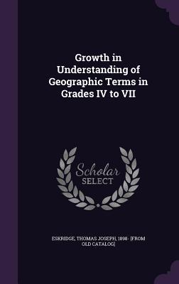 Growth in Understanding of Geographic Terms in Grades IV to VII  by  Thomas Joseph 1898- [From Old Eskridge