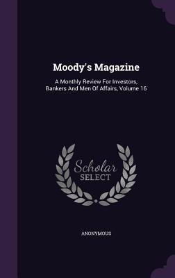 Moodys Magazine: A Monthly Review for Investors, Bankers and Men of Affairs, Volume 16 Anonymous