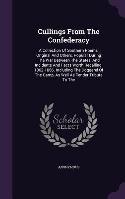 Cullings from the Confederacy: A Collection of Southern Poems, Original and Others, Popular During the War Between the States, and Incidents and Facts Worth Recalling. 1862-1866. Including the Doggerel of the Camp, as Well as Tender Tribute to the Anonymous