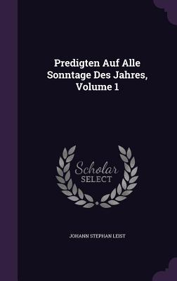 Predigten Auf Alle Sonntage Des Jahres, Volume 1 Johann Stephan Leist
