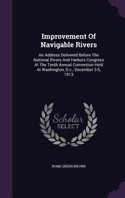 Improvement of Navigable Rivers: An Address Delivered Before the National Rivers and Harbors Congress at the Tenth Annual Convention Held at Washington, D.C., December 3-5, 1913 Rome Green Brown